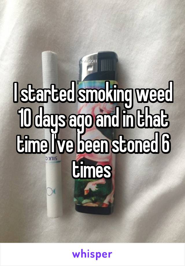 I started smoking weed 10 days ago and in that time I've been stoned 6 times