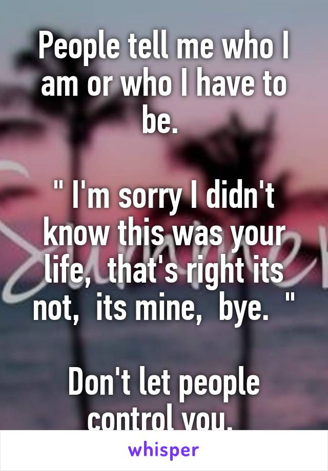 """People tell me who I am or who I have to be.   """" I'm sorry I didn't know this was your life,  that's right its not,  its mine,  bye.  """"  Don't let people control you."""