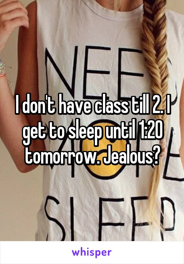 I don't have class till 2. I get to sleep until 1:20 tomorrow. Jealous?