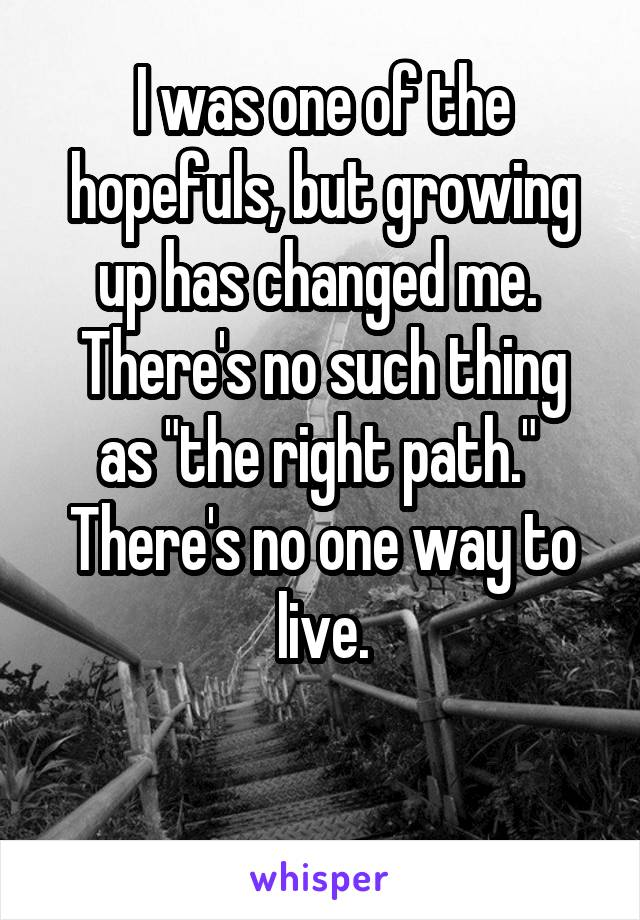"I was one of the hopefuls, but growing up has changed me.  There's no such thing as ""the right path.""  There's no one way to live."