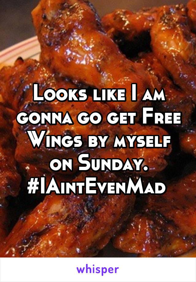 Looks like I am gonna go get Free Wings by myself on Sunday. #IAintEvenMad