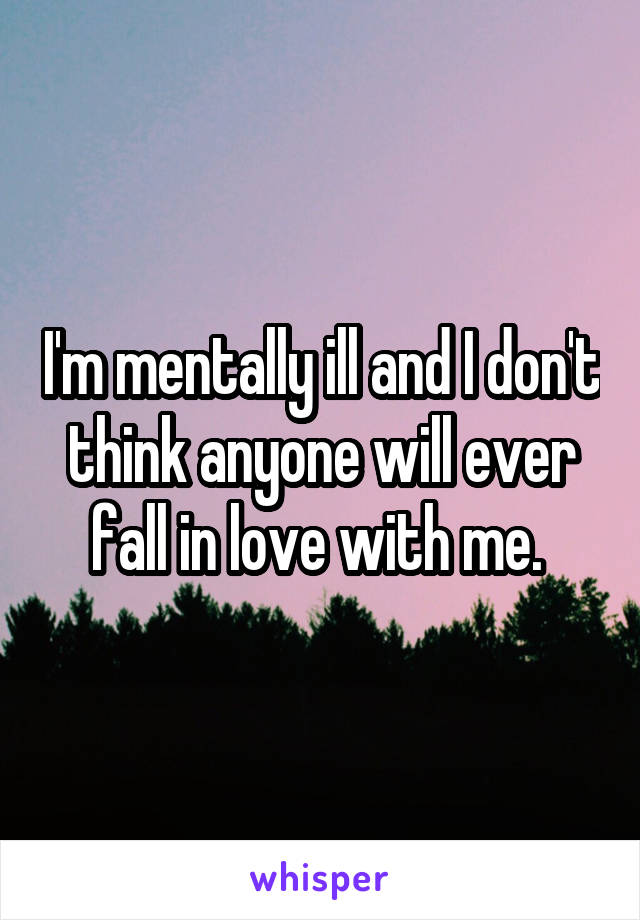 I'm mentally ill and I don't think anyone will ever fall in love with me.