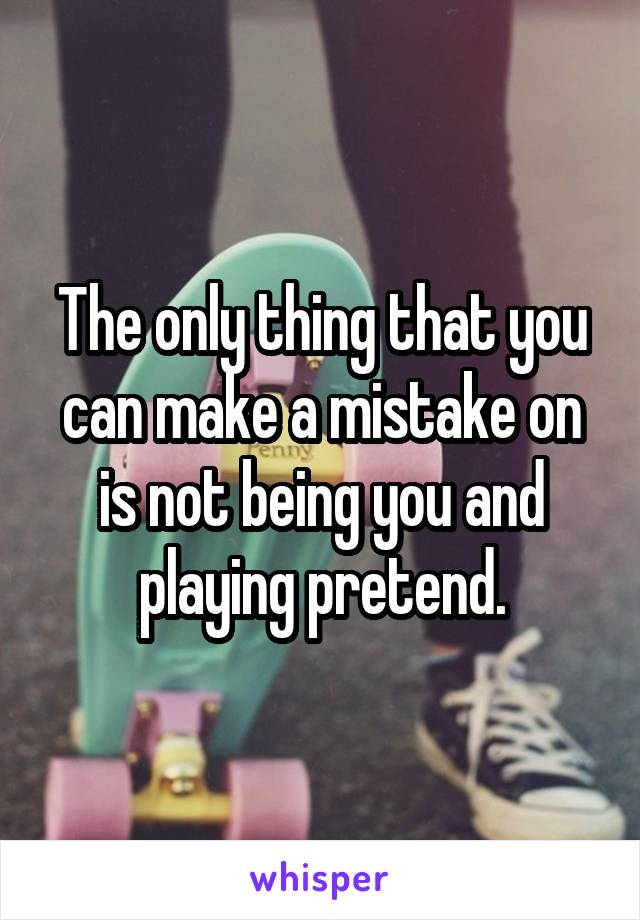 The only thing that you can make a mistake on is not being you and playing pretend.