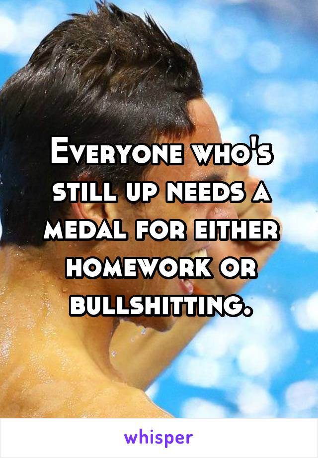 Everyone who's still up needs a medal for either homework or bullshitting.