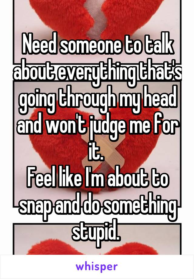 Need someone to talk about everything that's going through my head and won't judge me for it.  Feel like I'm about to snap and do something stupid.