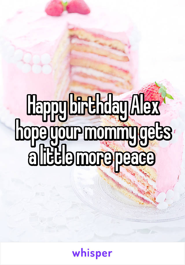 Happy birthday Alex hope your mommy gets a little more peace