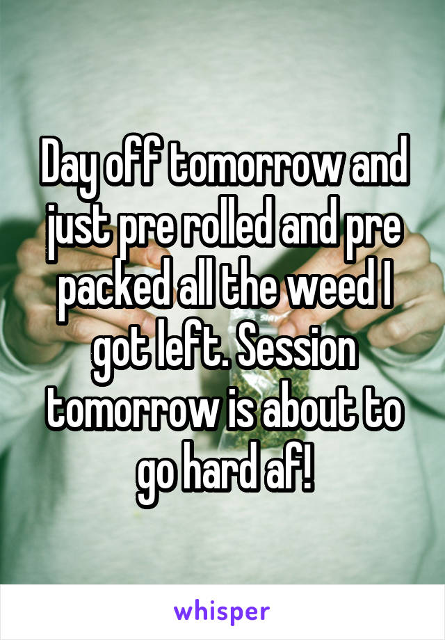 Day off tomorrow and just pre rolled and pre packed all the weed I got left. Session tomorrow is about to go hard af!
