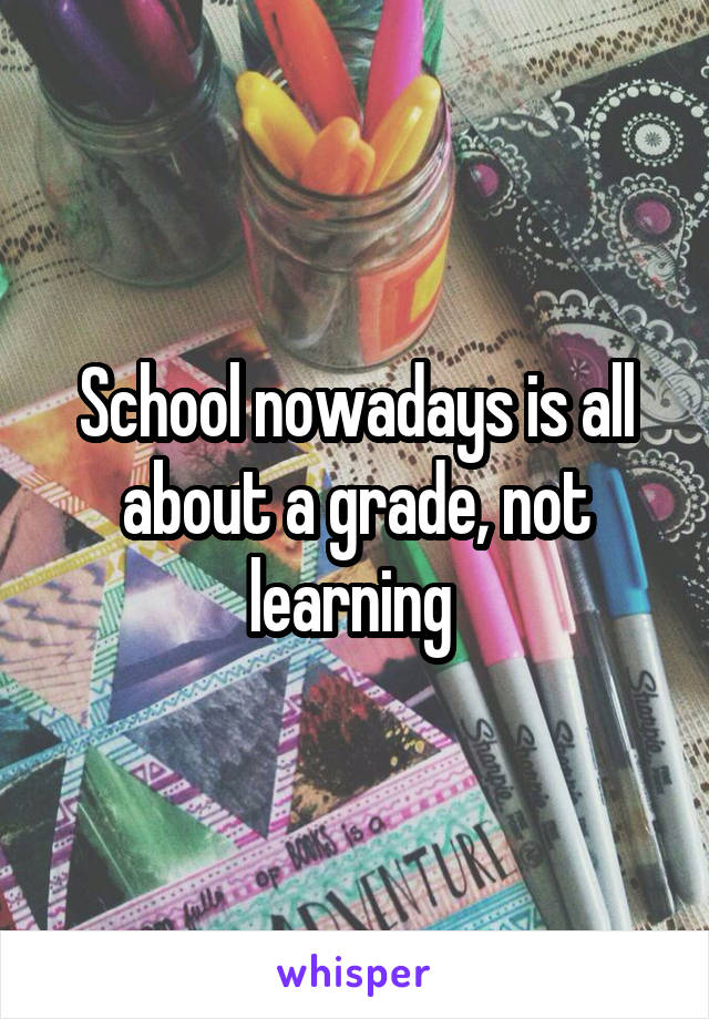 School nowadays is all about a grade, not learning