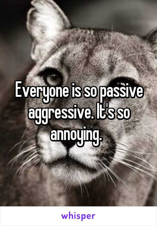 Everyone is so passive aggressive. It's so annoying.
