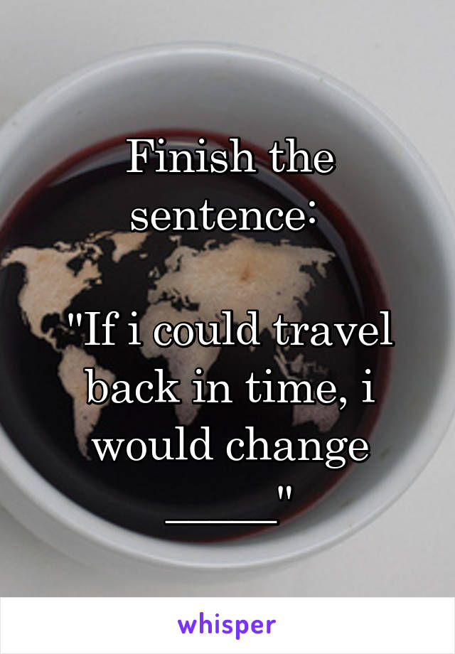 "Finish the sentence:   ""If i could travel back in time, i would change _____"""