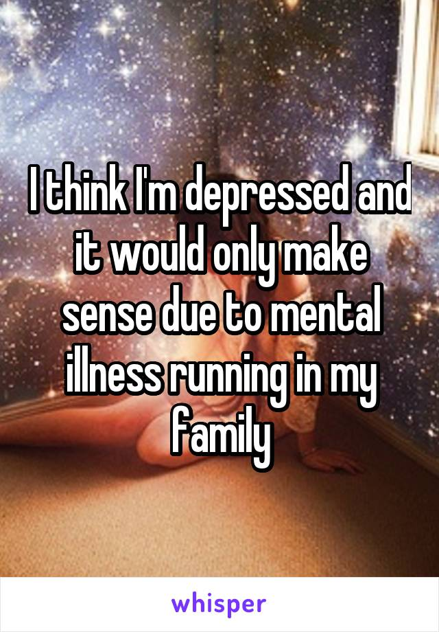 I think I'm depressed and it would only make sense due to mental illness running in my family