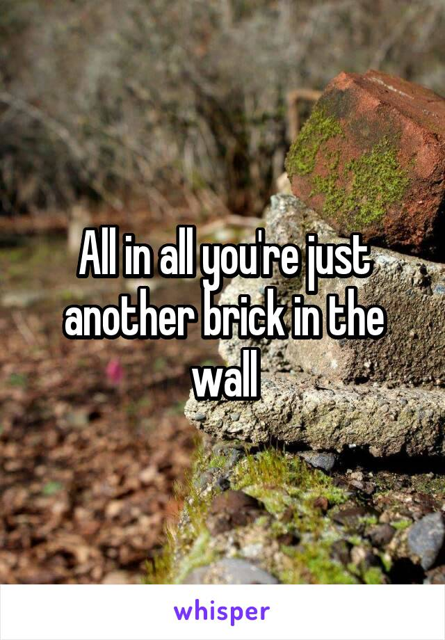 All in all you're just another brick in the wall