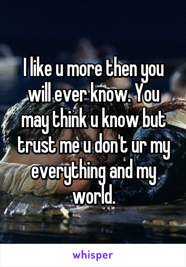 I like u more then you will ever know. You may think u know but trust me u don't ur my everything and my world.