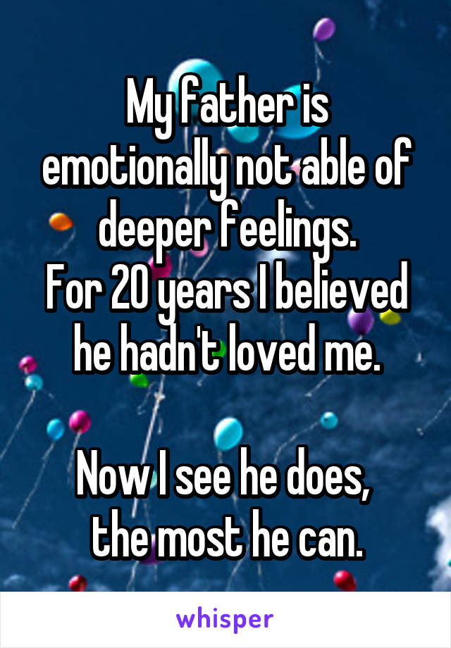 My father is emotionally not able of deeper feelings. For 20 years I believed he hadn't loved me.  Now I see he does,  the most he can.