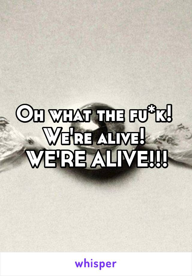 Oh what the fu*k!  We're alive!  WE'RE ALIVE!!!