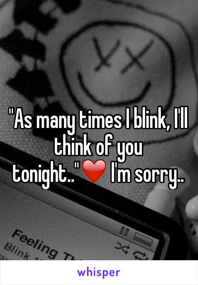 """As many times I blink, I'll think of you tonight..""❤️ I'm sorry.."