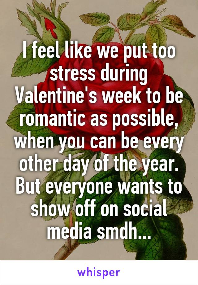 I feel like we put too stress during Valentine's week to be romantic as possible, when you can be every other day of the year. But everyone wants to show off on social media smdh...