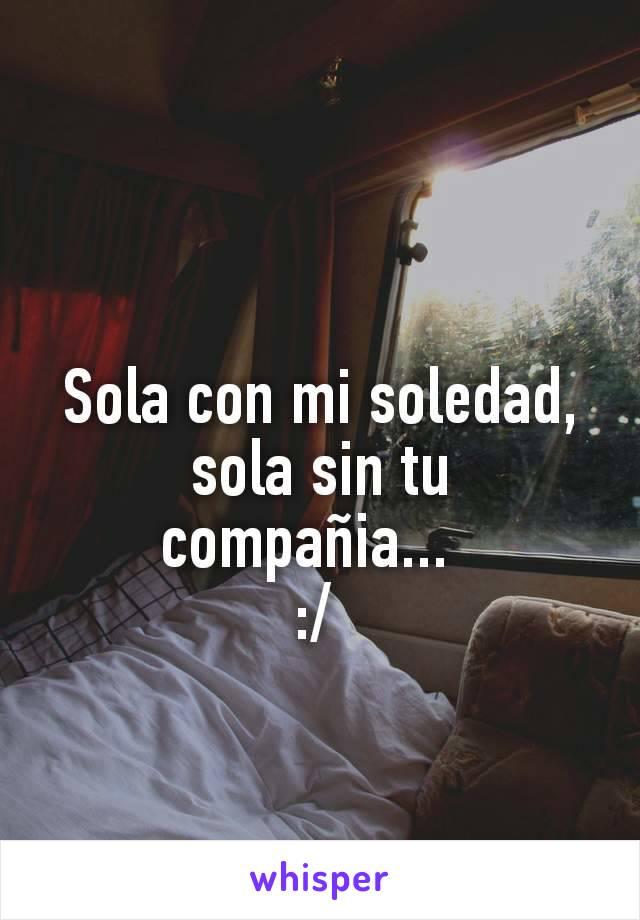 Sola con mi soledad, sola sin tu compañia...   :/