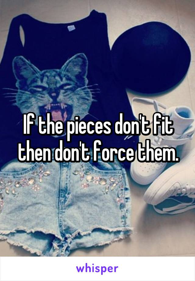If the pieces don't fit then don't force them.