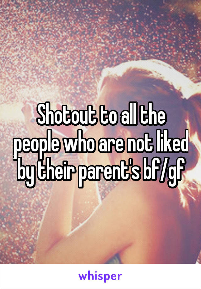 Shotout to all the people who are not liked by their parent's bf/gf