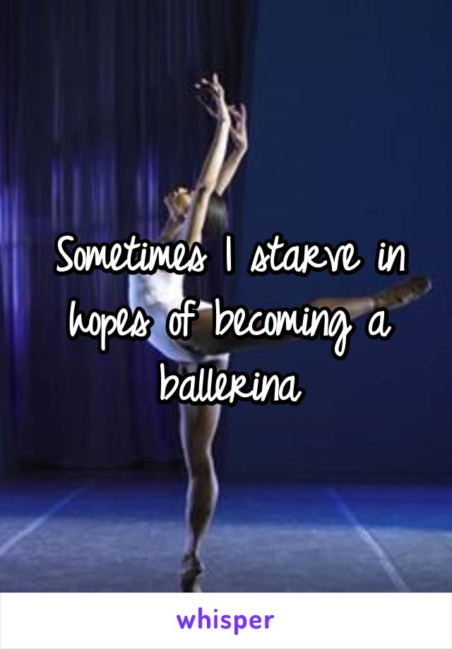 Sometimes I starve in hopes of becoming a ballerina
