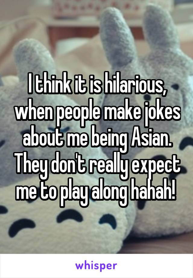 I think it is hilarious, when people make jokes about me being Asian. They don't really expect me to play along hahah!