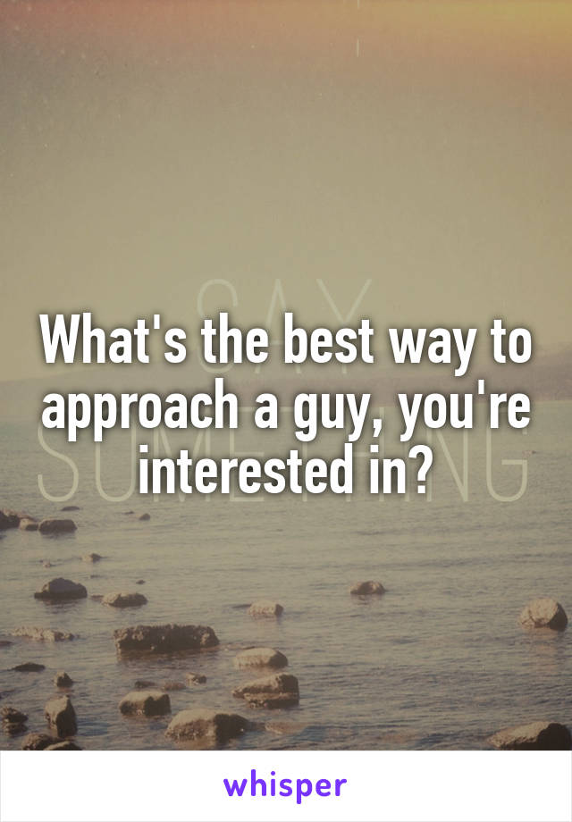What's the best way to approach a guy, you're interested in?