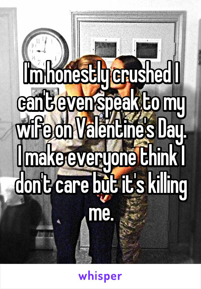 I'm honestly crushed I can't even speak to my wife on Valentine's Day. I make everyone think I don't care but it's killing me.