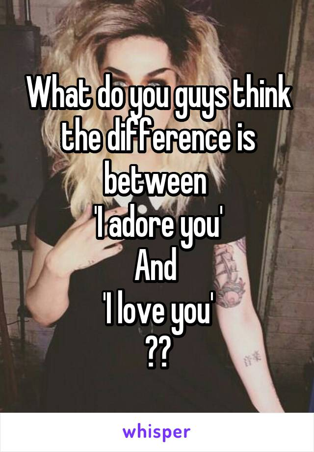 What do you guys think the difference is between  'I adore you' And  'I love you' ??
