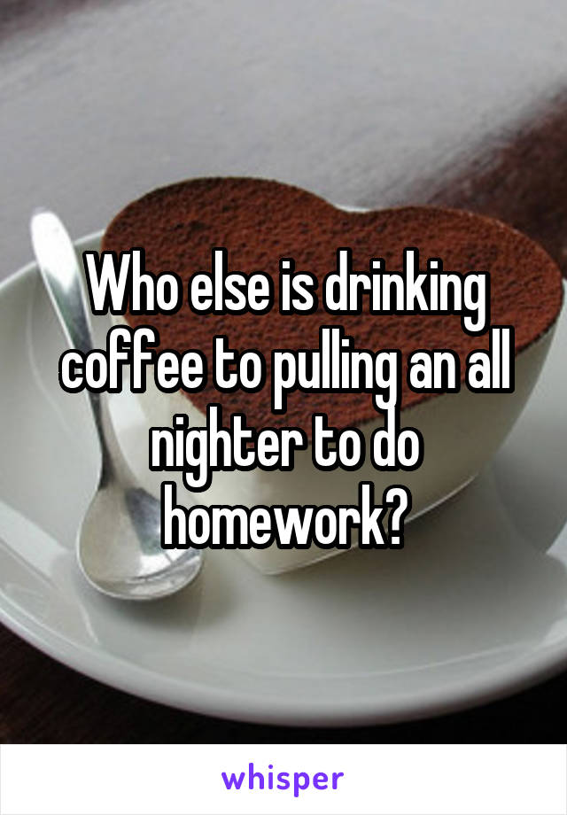 Who else is drinking coffee to pulling an all nighter to do homework?