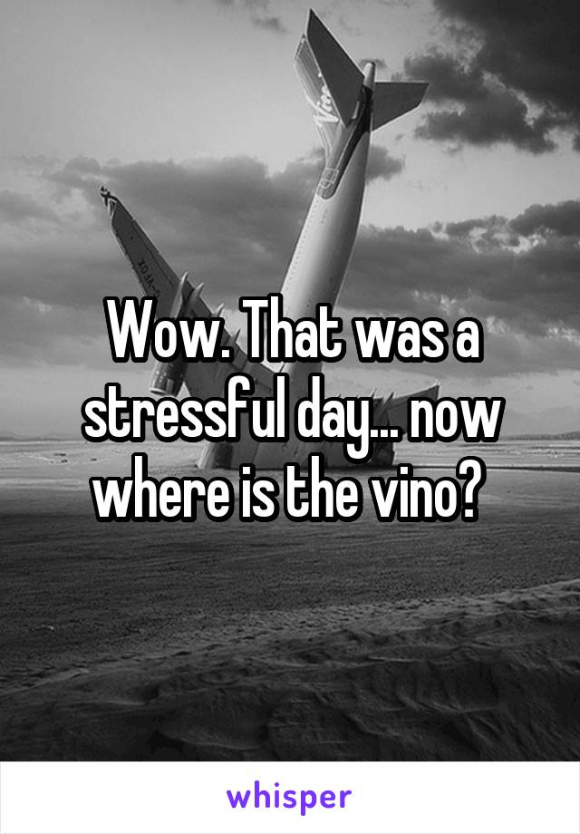 Wow. That was a stressful day... now where is the vino?