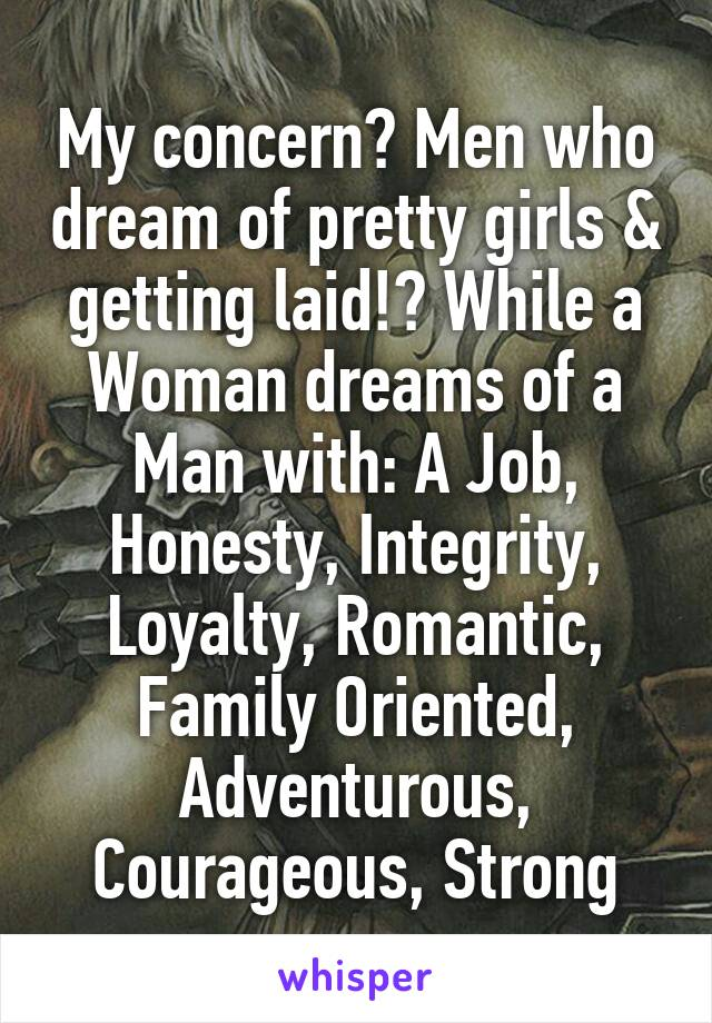 My concern? Men who dream of pretty girls & getting laid!? While a Woman dreams of a Man with: A Job, Honesty, Integrity, Loyalty, Romantic, Family Oriented, Adventurous, Courageous, Strong