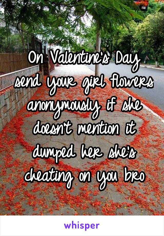 On Valentine's Day send your girl flowers anonymously if she doesn't mention it dumped her she's cheating on you bro