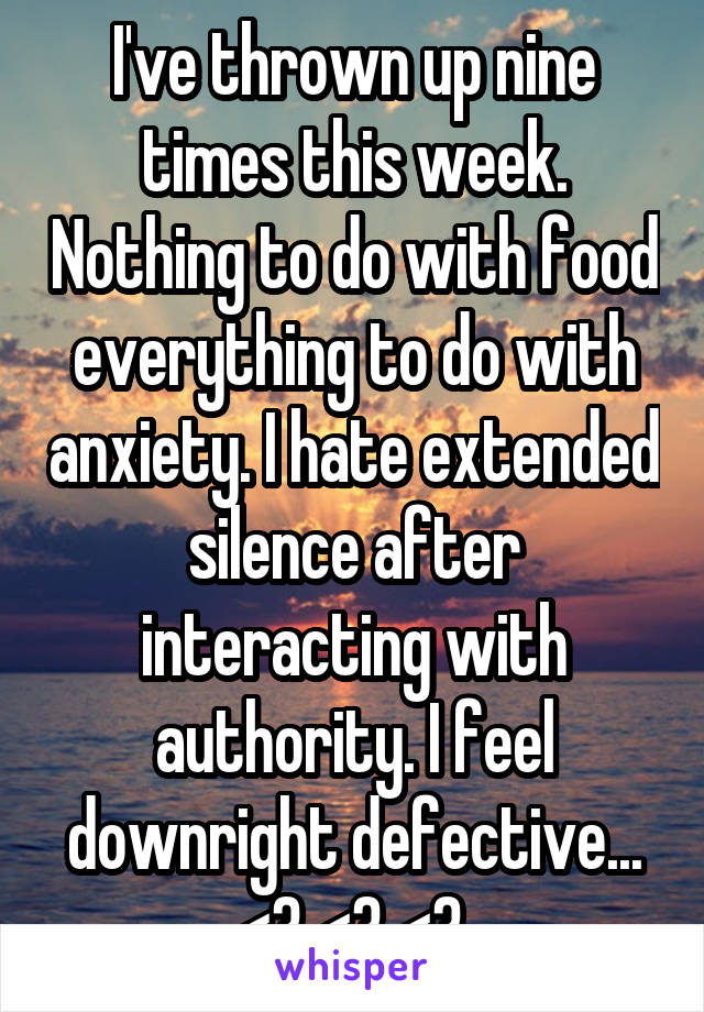 I've thrown up nine times this week. Nothing to do with food everything to do with anxiety. I hate extended silence after interacting with authority. I feel downright defective... <\3 <\3 <\3