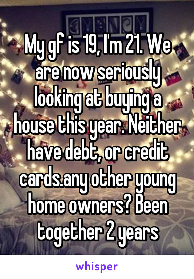 My gf is 19, I'm 21. We are now seriously looking at buying a house this year. Neither have debt, or credit cards.any other young home owners? Been together 2 years