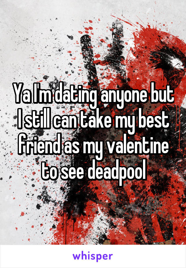 Ya I'm dating anyone but I still can take my best friend as my valentine to see deadpool