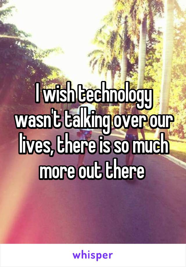 I wish technology wasn't talking over our lives, there is so much more out there