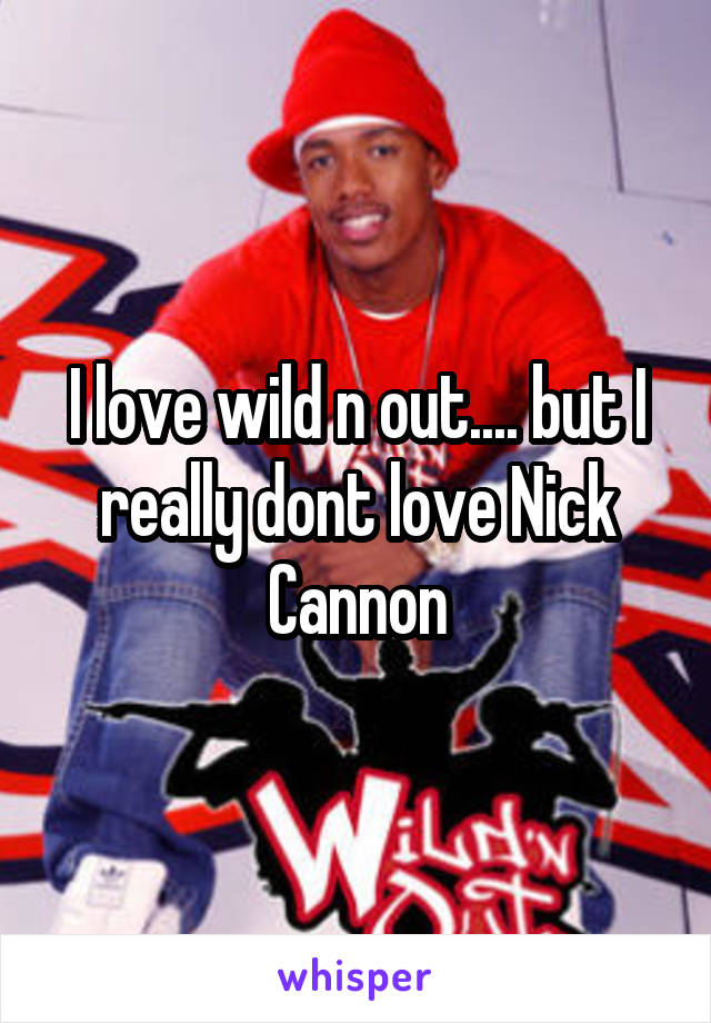 I love wild n out.... but I really dont love Nick Cannon