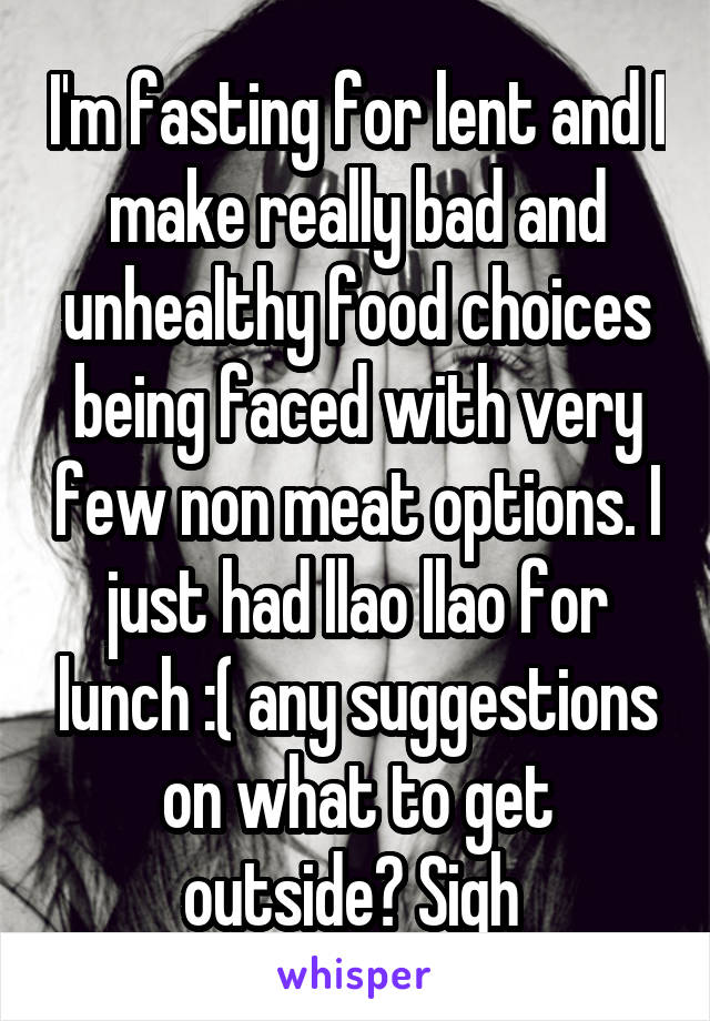 I'm fasting for lent and I make really bad and unhealthy food choices being faced with very few non meat options. I just had llao llao for lunch :( any suggestions on what to get outside? Sigh