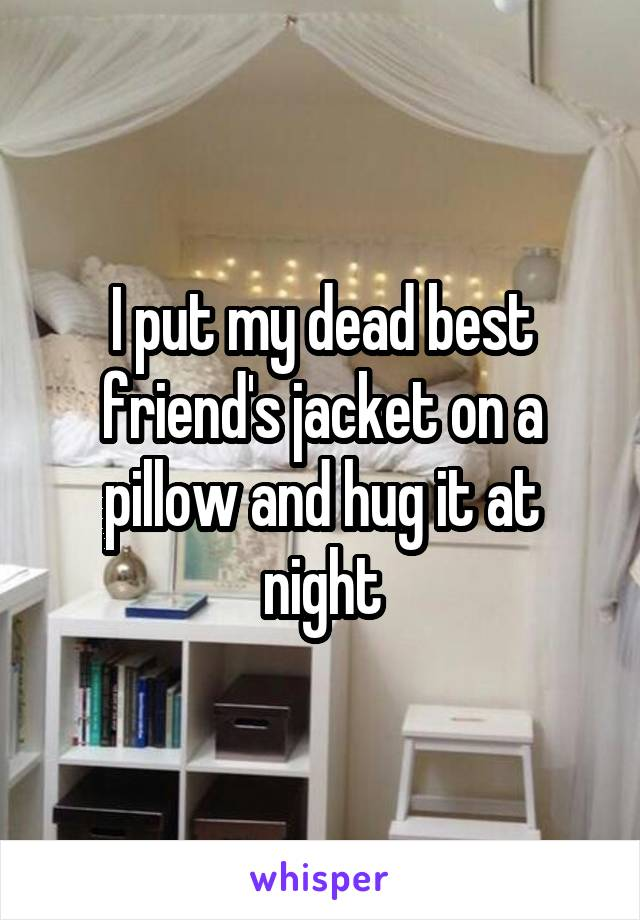 I put my dead best friend's jacket on a pillow and hug it at night