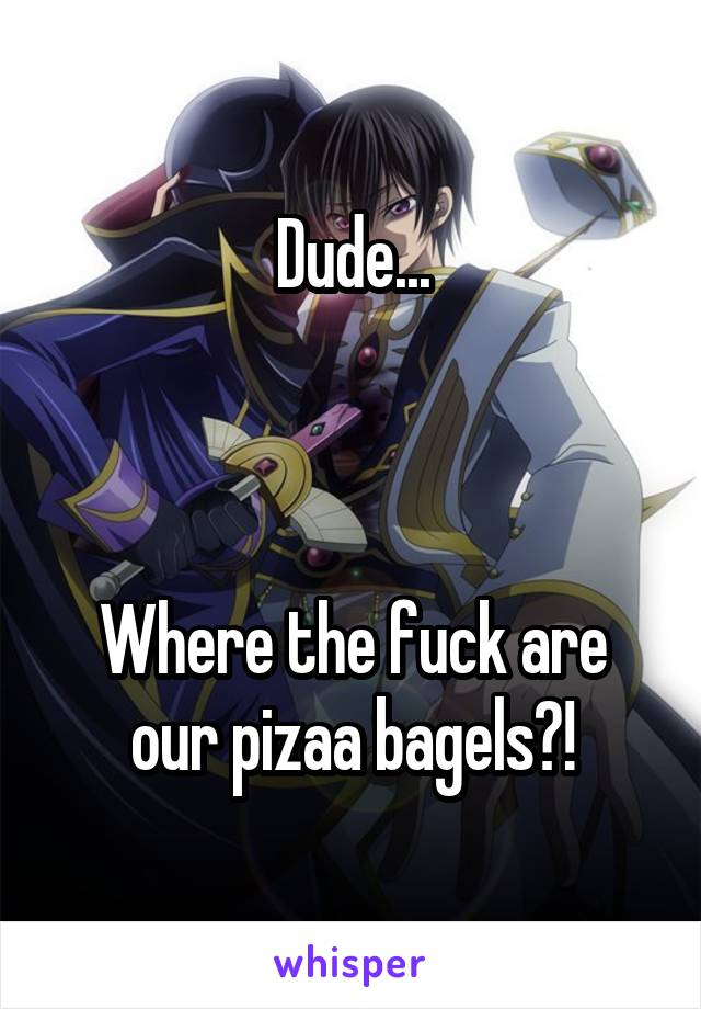 Dude...    Where the fuck are our pizaa bagels?!