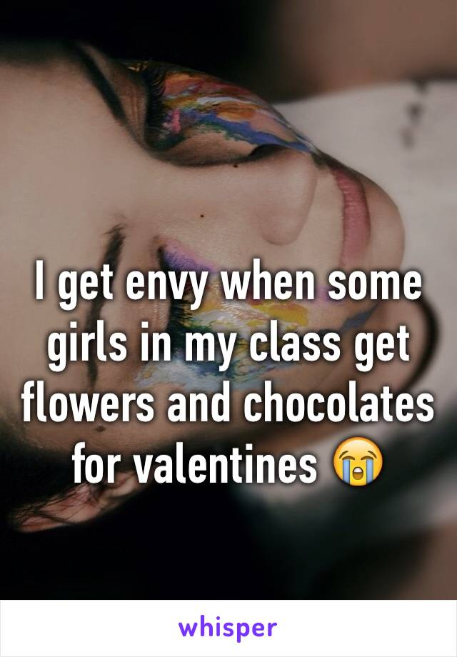 I get envy when some girls in my class get flowers and chocolates for valentines 😭