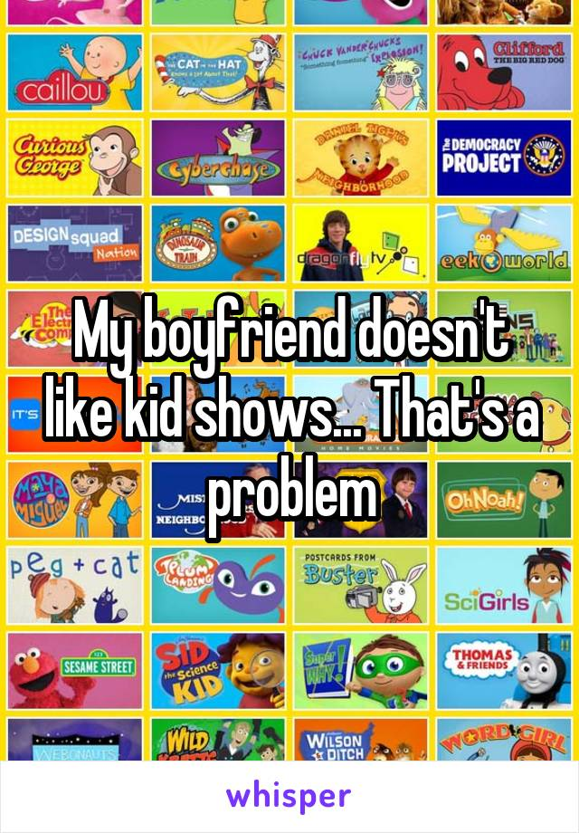 My boyfriend doesn't like kid shows... That's a problem