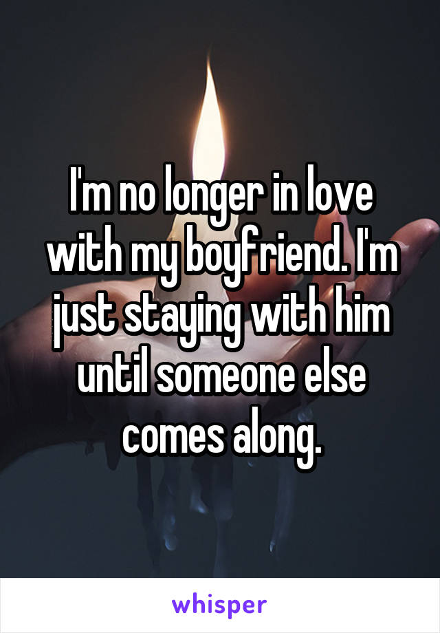 I'm no longer in love with my boyfriend. I'm just staying with him until someone else comes along.