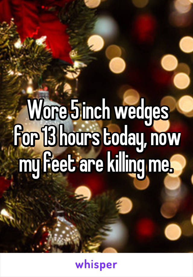 Wore 5 inch wedges for 13 hours today, now my feet are killing me.