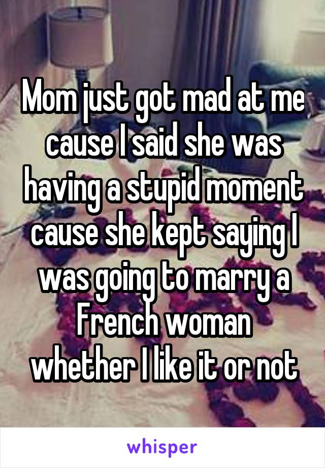Mom just got mad at me cause I said she was having a stupid moment cause she kept saying I was going to marry a French woman whether I like it or not