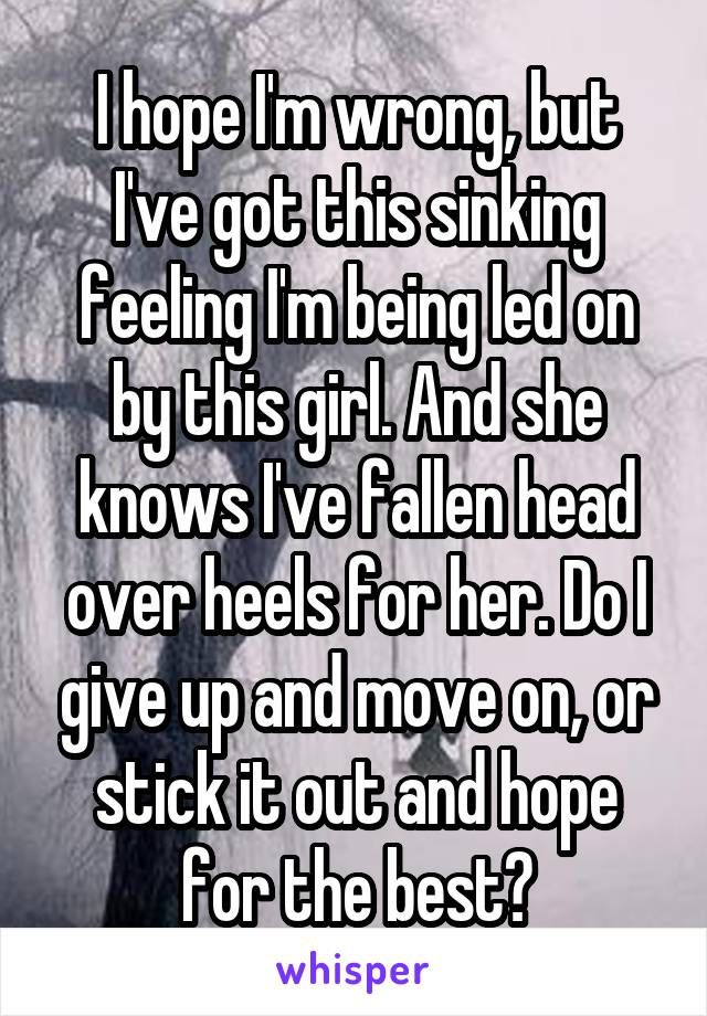 I hope I'm wrong, but I've got this sinking feeling I'm being led on by this girl. And she knows I've fallen head over heels for her. Do I give up and move on, or stick it out and hope for the best?