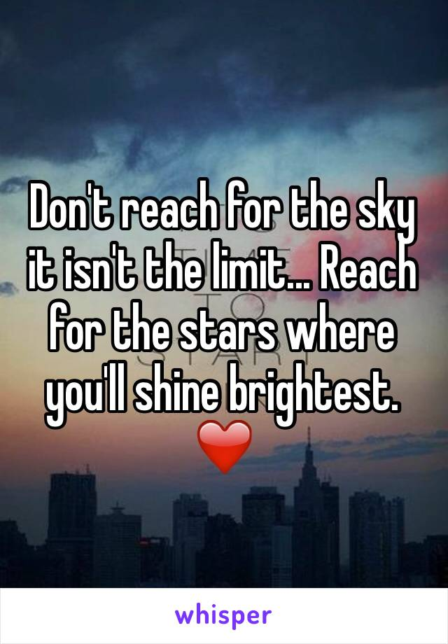 Don't reach for the sky it isn't the limit... Reach for the stars where you'll shine brightest. ❤️