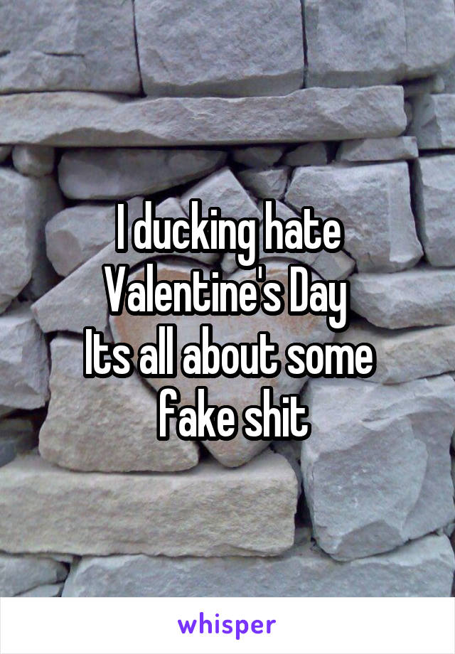 I ducking hate Valentine's Day  Its all about some  fake shit