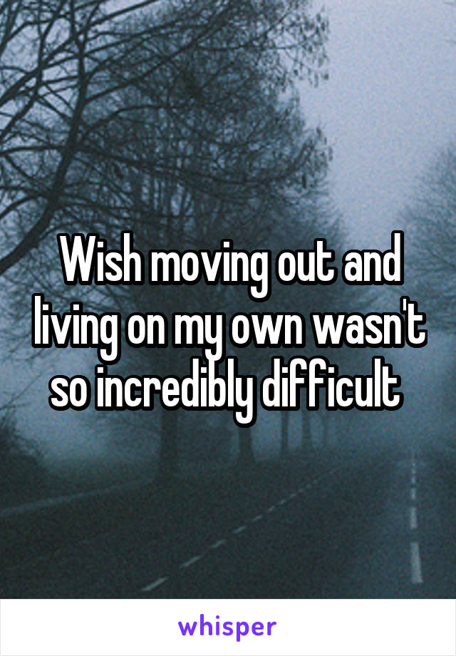 Wish moving out and living on my own wasn't so incredibly difficult